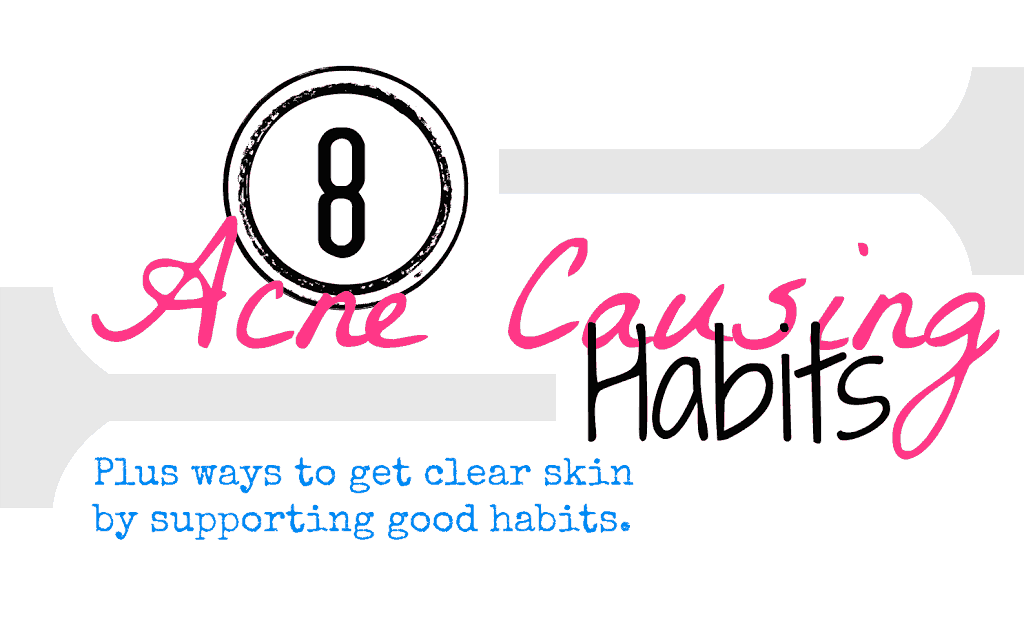 8 Acne Causing Habits: Plus ways to get clear skin with good habits.